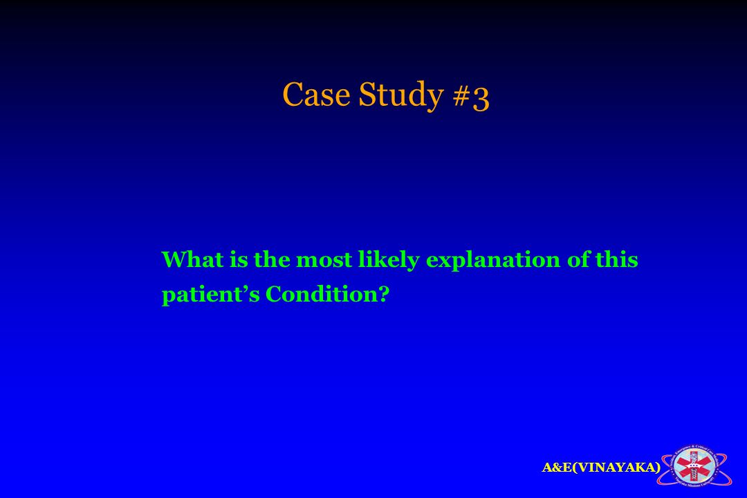 A&E(VINAYAKA) Case Study #3 What is the most likely explanation of this patients Condition?