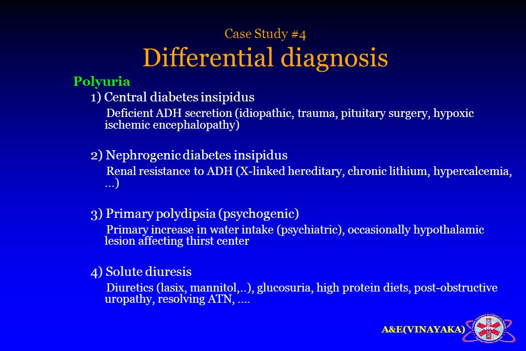 A&E(VINAYAKA) Case Study #4 Differential diagnosis Polyuria 1) Central diabetes insipidus Deficient ADH secretion (idiopathic, trauma, pituitary surge