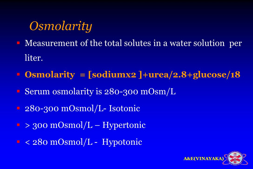 A&E(VINAYAKA) Osmolarity Measurement of the total solutes in a water solution per liter. Osmolarity = [sodiumx2 ]+urea/2.8+glucose/18 Serum osmolarity
