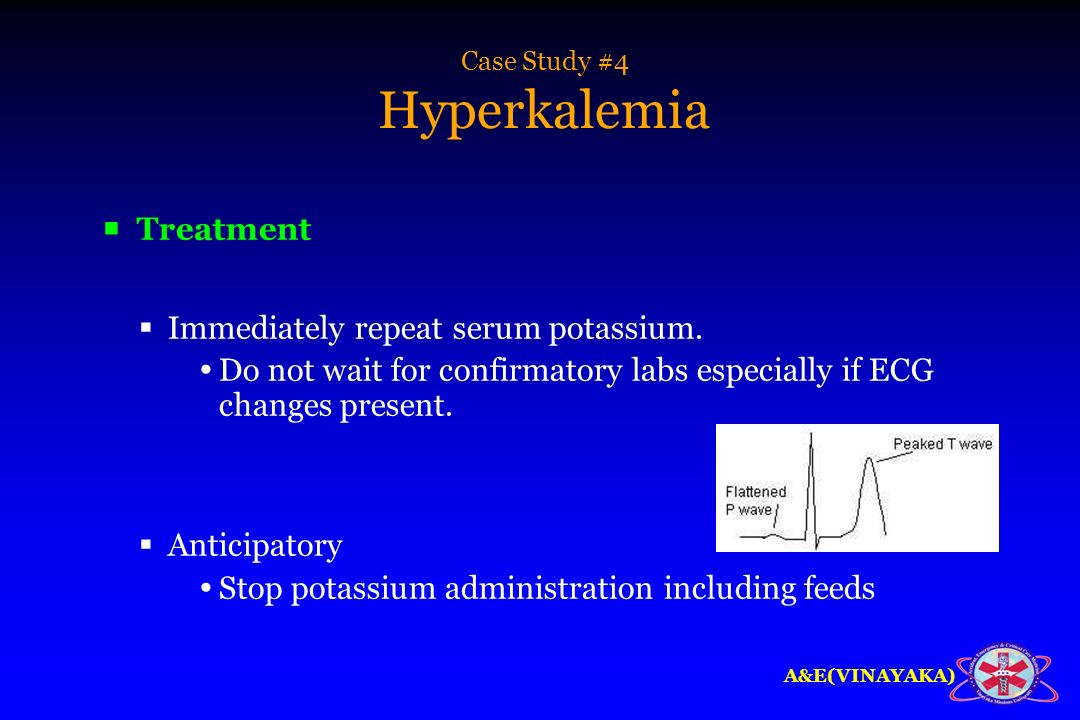 A&E(VINAYAKA) Case Study #4 Hyperkalemia Treatment Immediately repeat serum potassium. Do not wait for confirmatory labs especially if ECG changes pre