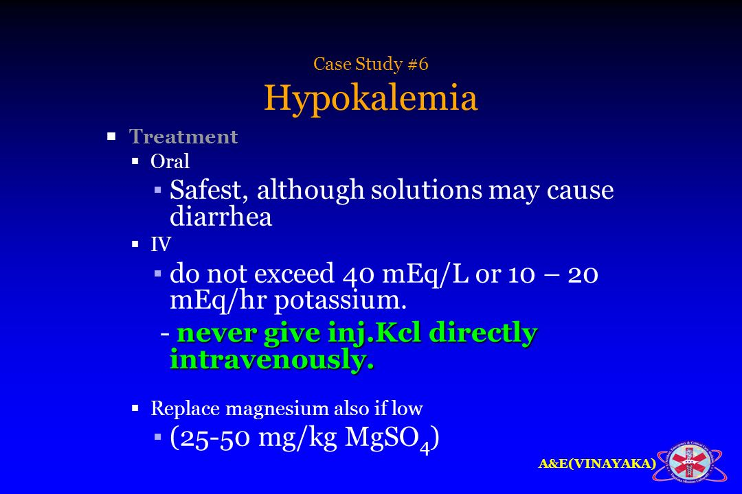 A&E(VINAYAKA) Case Study #6 Hypokalemia Treatment Oral Safest, although solutions may cause diarrhea IV do not exceed 40 mEq/L or 10 – 20 mEq/hr potas