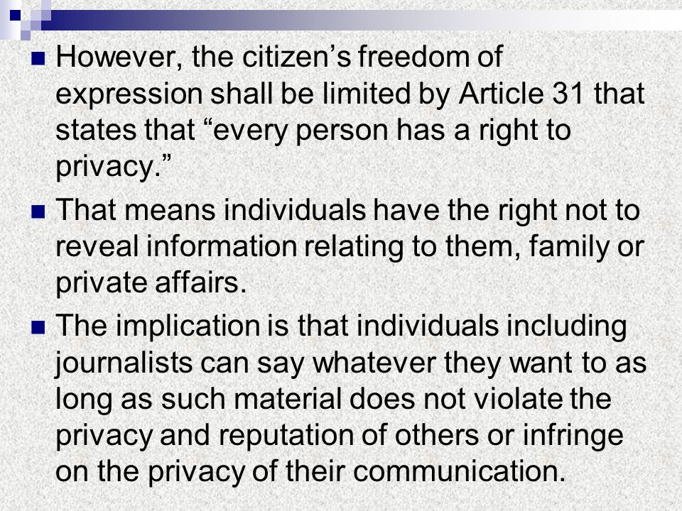 However, the citizens freedom of expression shall be limited by Article 31 that states that every person has a right to privacy. That means individual