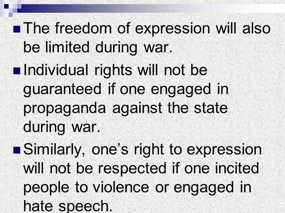 The freedom of expression will also be limited during war. Individual rights will not be guaranteed if one engaged in propaganda against the state dur