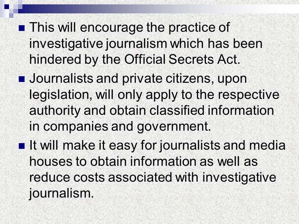 This will encourage the practice of investigative journalism which has been hindered by the Official Secrets Act. Journalists and private citizens, up
