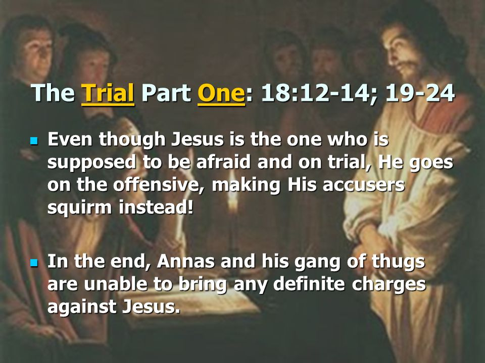 The Trial Part One: 18:12-14; 19-24 Even though Jesus is the one who is supposed to be afraid and on trial, He goes on the offensive, making His accus