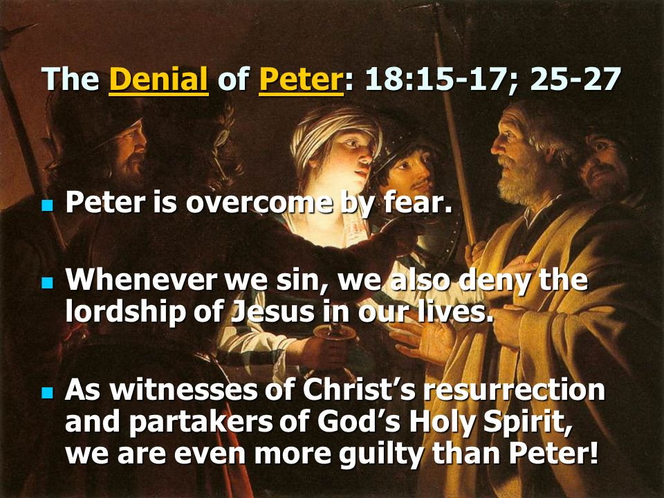 The Denial of Peter: 18:15-17; 25-27 Peter is overcome by fear. Peter is overcome by fear. Whenever we sin, we also deny the lordship of Jesus in our