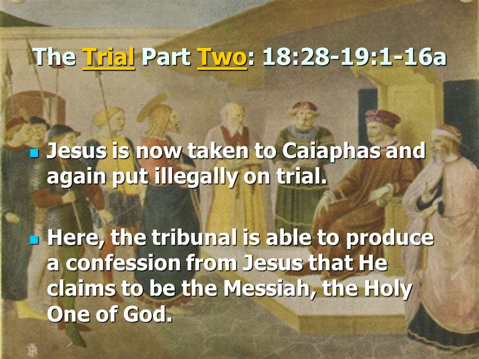 The Trial Part Two: 18:28-19:1-16a Jesus is now taken to Caiaphas and again put illegally on trial. Jesus is now taken to Caiaphas and again put illeg