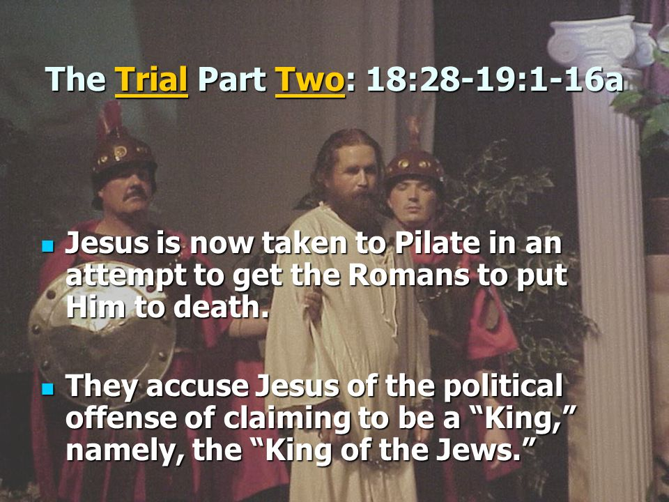 The Trial Part Two: 18:28-19:1-16a Jesus is now taken to Pilate in an attempt to get the Romans to put Him to death. Jesus is now taken to Pilate in a