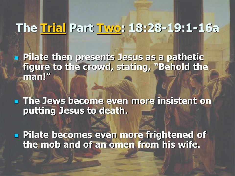 The Trial Part Two: 18:28-19:1-16a Pilate then presents Jesus as a pathetic figure to the crowd, stating, Behold the man! Pilate then presents Jesus a
