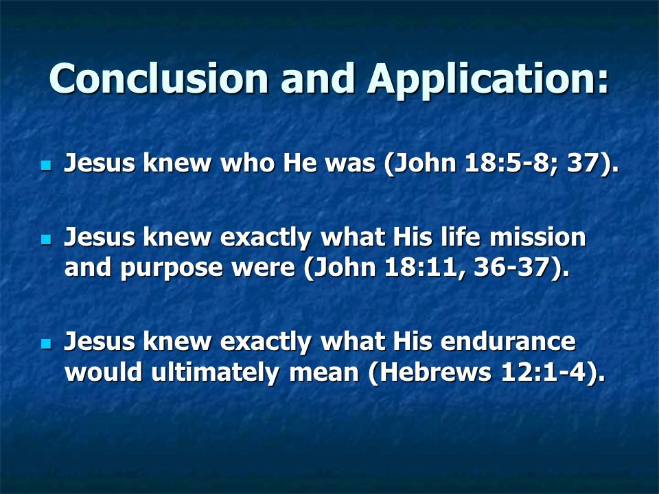Conclusion and Application: Jesus knew who He was (John 18:5-8; 37). Jesus knew who He was (John 18:5-8; 37). Jesus knew exactly what His life mission