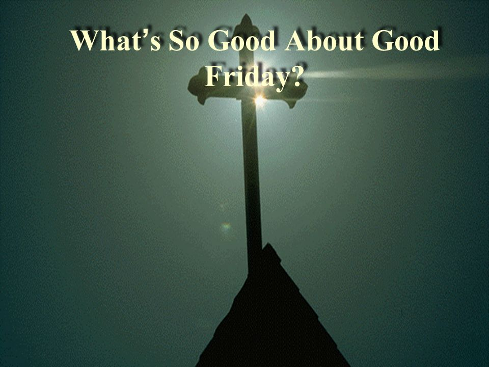 Whats So Good About Good Friday?