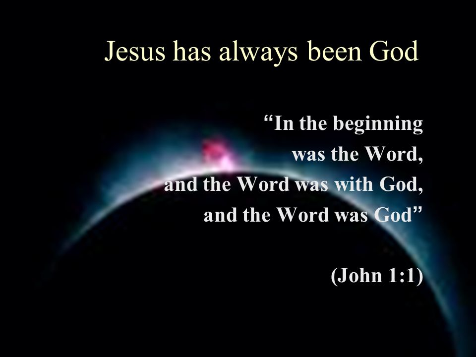 Jesus has always been God In the beginning was the Word, and the Word was with God, and the Word was God (John 1:1)