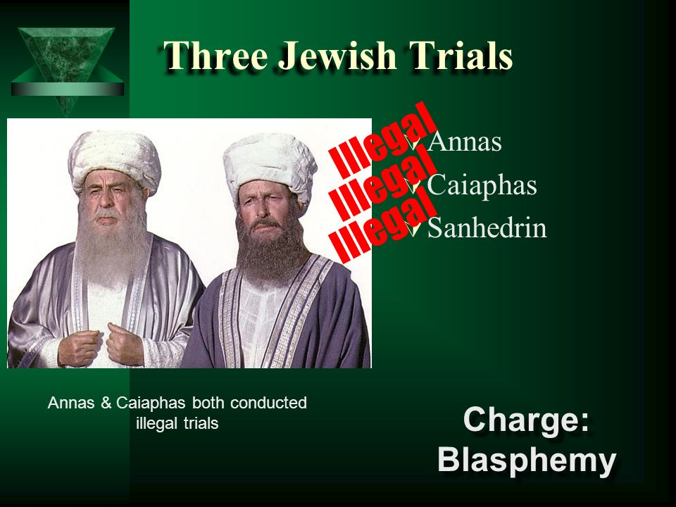 Three Jewish Trials Annas Caiaphas Sanhedrin Annas & Caiaphas both conducted illegal trials Illegal Charge: Blasphemy Charge: Blasphemy