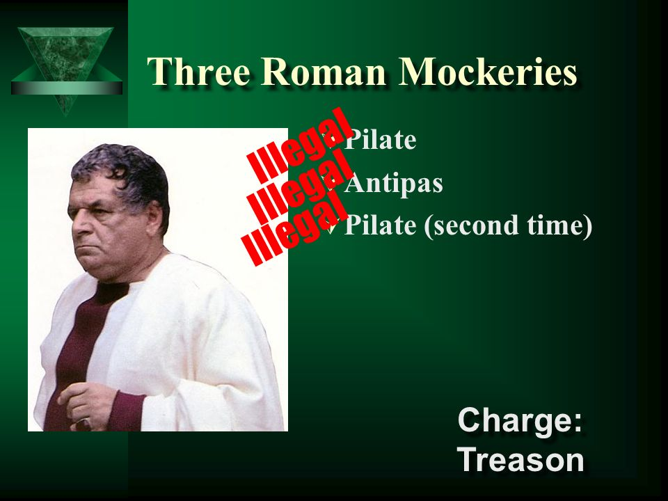 Three Roman Mockeries Pilate Antipas Pilate (second time) Illegal Charge: Treason Charge: Treason