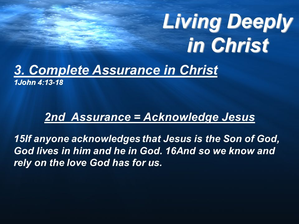 3. Complete Assurance in Christ 1John 4:13-18 2nd Assurance = Acknowledge Jesus 15If anyone acknowledges that Jesus is the Son of God, God lives in hi