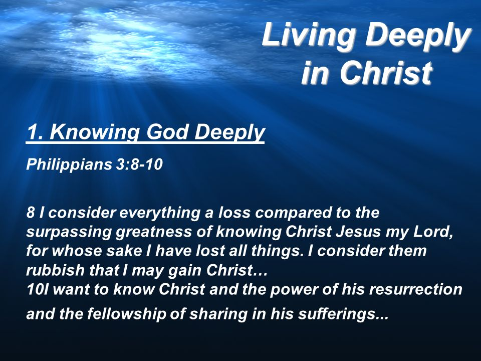 1. Knowing God Deeply Philippians 3:8-10 8 I consider everything a loss compared to the surpassing greatness of knowing Christ Jesus my Lord, for whos
