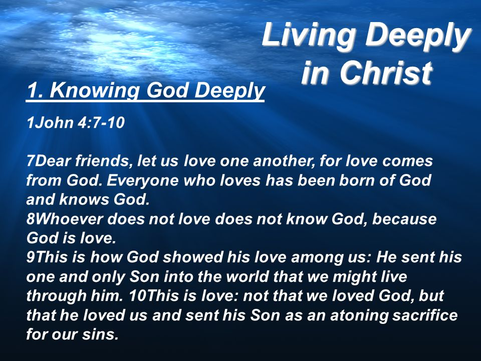 Living Deeply in Christ 1. Knowing God Deeply 1John 4:7-10 7Dear friends, let us love one another, for love comes from God. Everyone who loves has bee