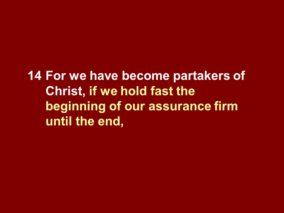 14For we have become partakers of Christ, if we hold fast the beginning of our assurance firm until the end,