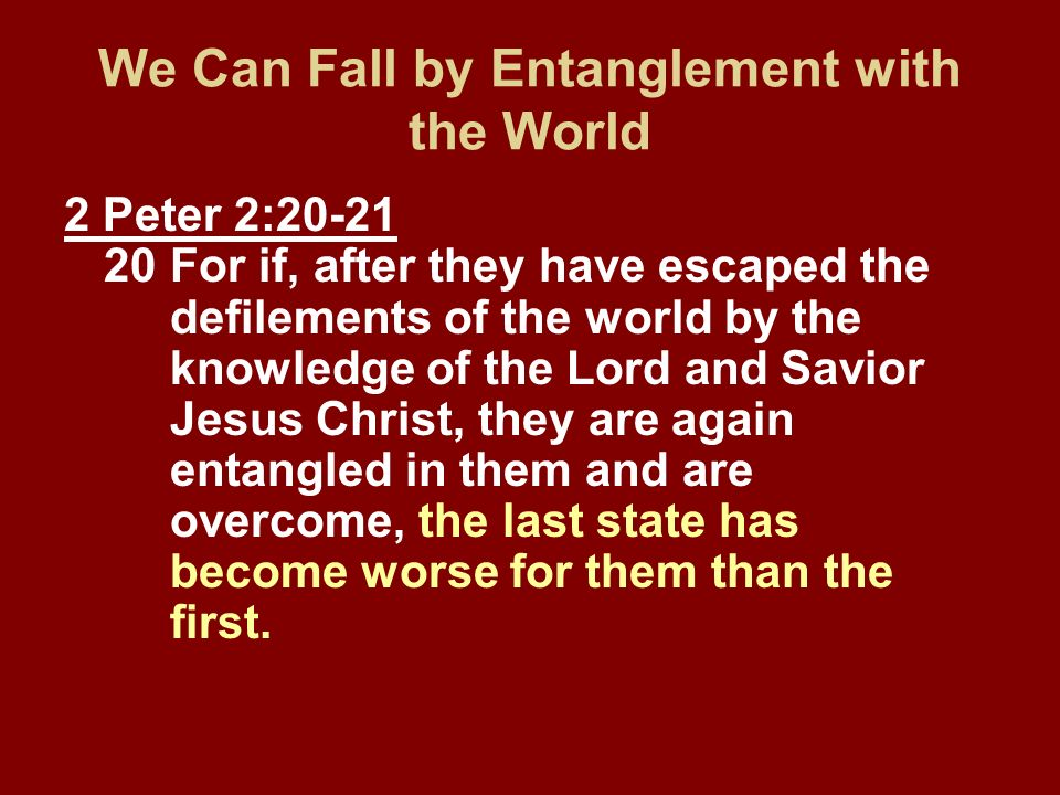 We Can Fall by Entanglement with the World 2 Peter 2:20-21 20For if, after they have escaped the defilements of the world by the knowledge of the Lord