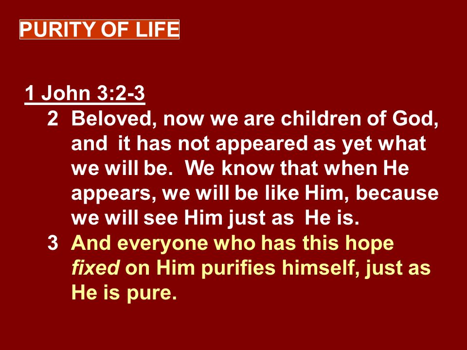 PURITY OF LIFE 1 John 3:2-3 2Beloved, now we are children of God, and it has not appeared as yet what we will be. We know that when He appears, we wil