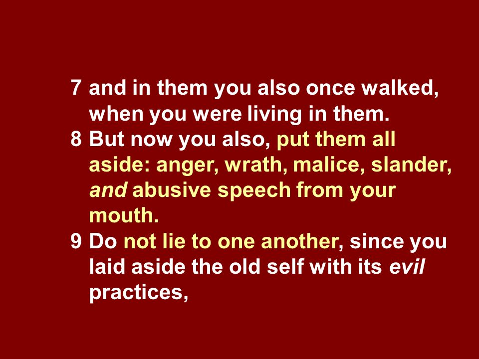 7and in them you also once walked, when you were living in them. 8But now you also, put them all aside: anger, wrath, malice, slander, and abusive spe