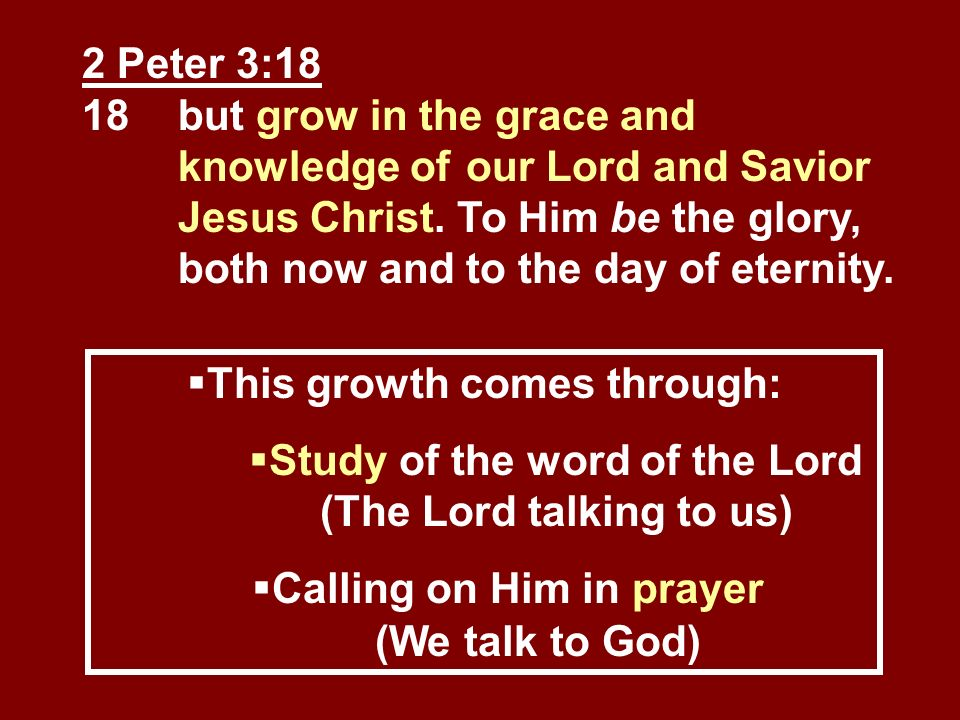 2 Peter 3:18 18but grow in the grace and knowledge of our Lord and Savior Jesus Christ. To Him be the glory, both now and to the day of eternity. This