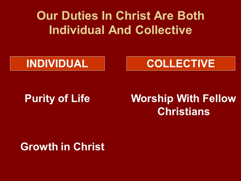 Our Duties In Christ Are Both Individual And Collective INDIVIDUALCOLLECTIVE Purity of Life Growth in Christ Worship With Fellow Christians