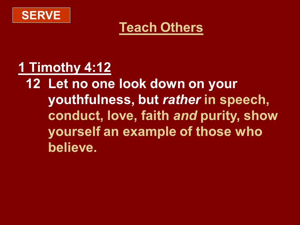 SERVE Teach Others 1 Timothy 4:12 12Let no one look down on your youthfulness, but rather in speech, conduct, love, faith and purity, show yourself an