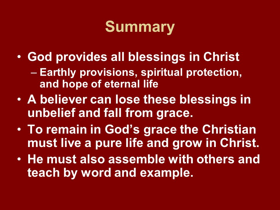 Summary God provides all blessings in Christ –Earthly provisions, spiritual protection, and hope of eternal life A believer can lose these blessings i