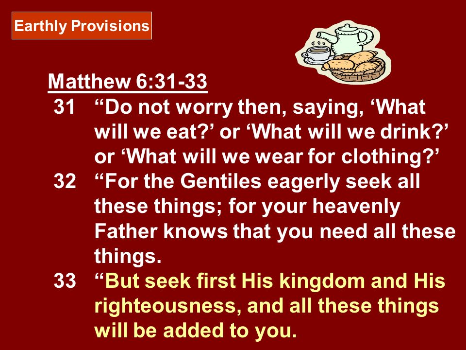 Earthly Provisions Matthew 6:31-33 31Do not worry then, saying, What will we eat? or What will we drink? or What will we wear for clothing? 32For the