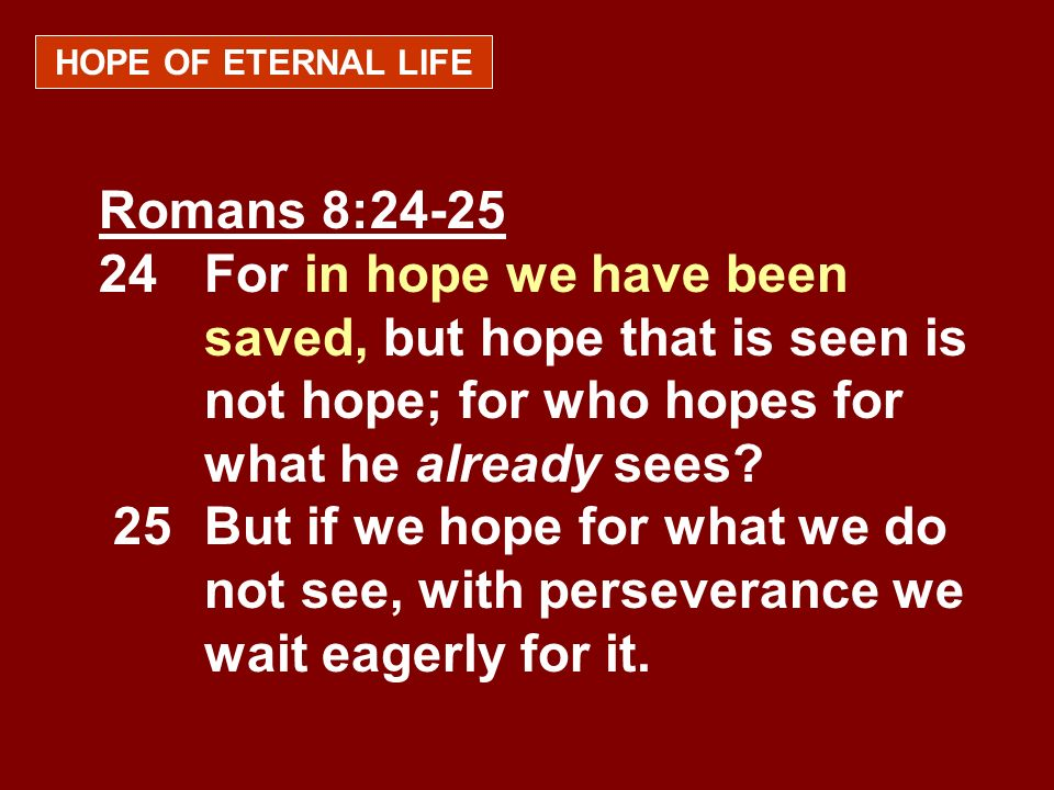 HOPE OF ETERNAL LIFE Romans 8:24-25 24For in hope we have been saved, but hope that is seen is not hope; for who hopes for what he already sees? 25But
