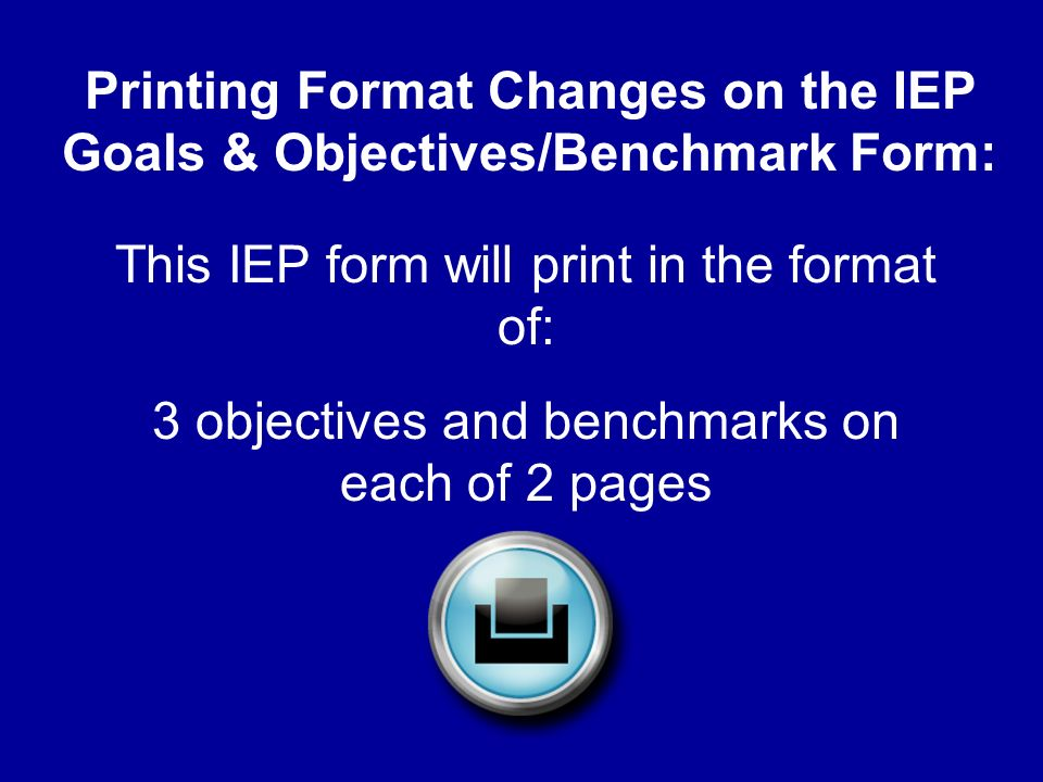 Printing Format Changes on the IEP Goals & Objectives/Benchmark Form: This IEP form will print in the format of: 3 objectives and benchmarks on each of 2 pages