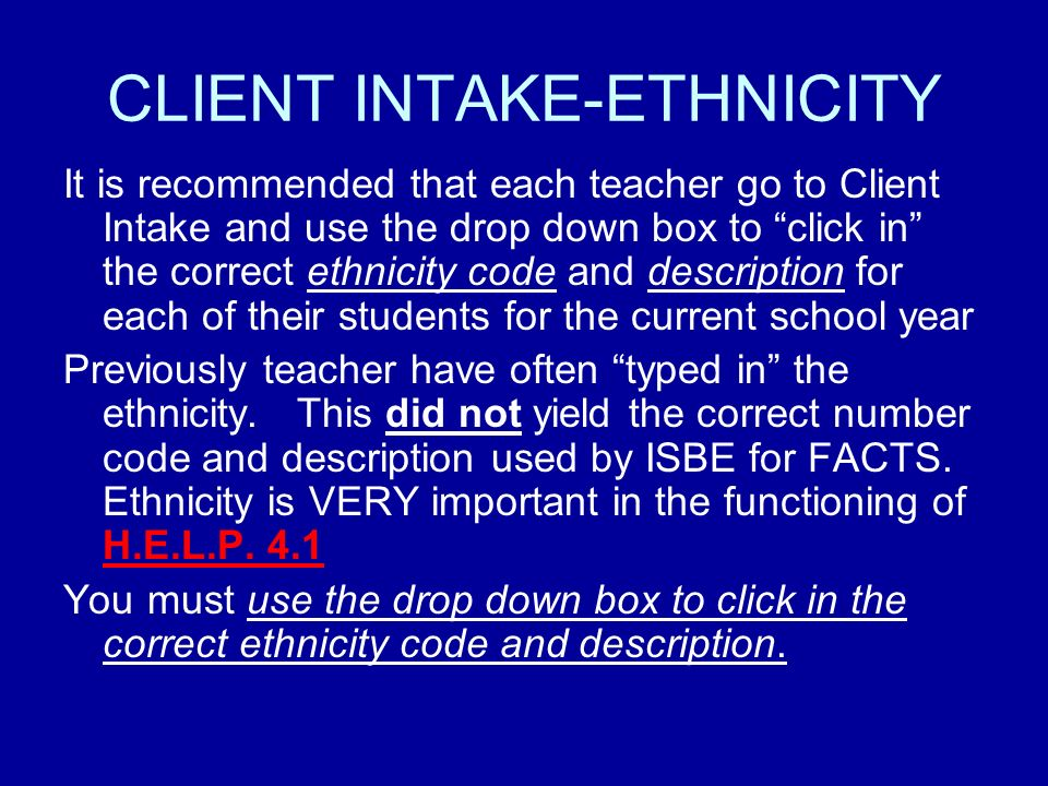 CLIENT INTAKE-ETHNICITY It is recommended that each teacher go to Client Intake and use the drop down box to click in the correct ethnicity code and description for each of their students for the current school year Previously teacher have often typed in the ethnicity.