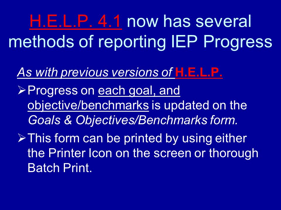 H.E.L.P. 4.1 now has several methods of reporting IEP Progress As with previous versions of H.E.L.P. Progress on each goal, and objective/benchmarks i