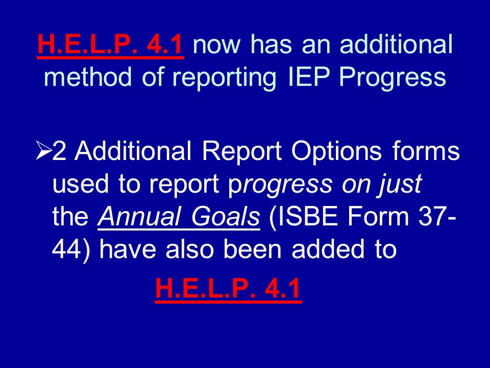 H.E.L.P. 4.1 now has an additional method of reporting IEP Progress 2 Additional Report Options forms used to report progress on just the Annual Goals