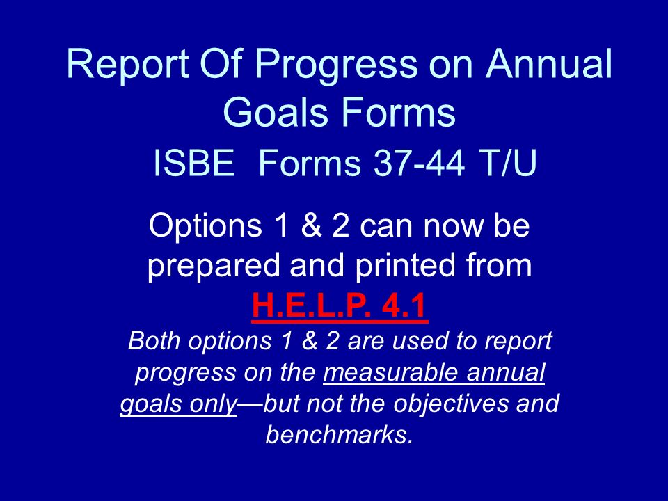 Report Of Progress on Annual Goals Forms ISBE Forms 37-44 T/U Options 1 & 2 can now be prepared and printed from H.E.L.P.