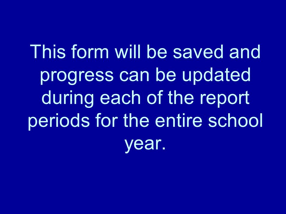 This form will be saved and progress can be updated during each of the report periods for the entire school year.