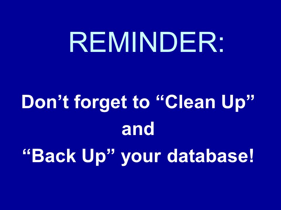 REMINDER: Dont forget to Clean Up and Back Up your database!