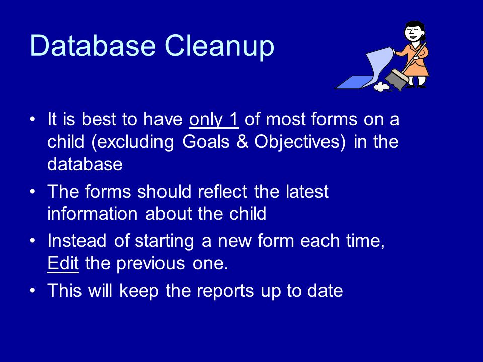 Database Cleanup It is best to have only 1 of most forms on a child (excluding Goals & Objectives) in the database The forms should reflect the latest information about the child Instead of starting a new form each time, Edit the previous one.