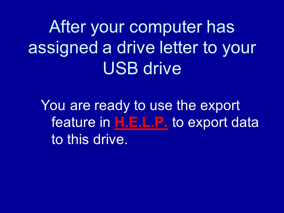 After your computer has assigned a drive letter to your USB drive You are ready to use the export feature in H.E.L.P.