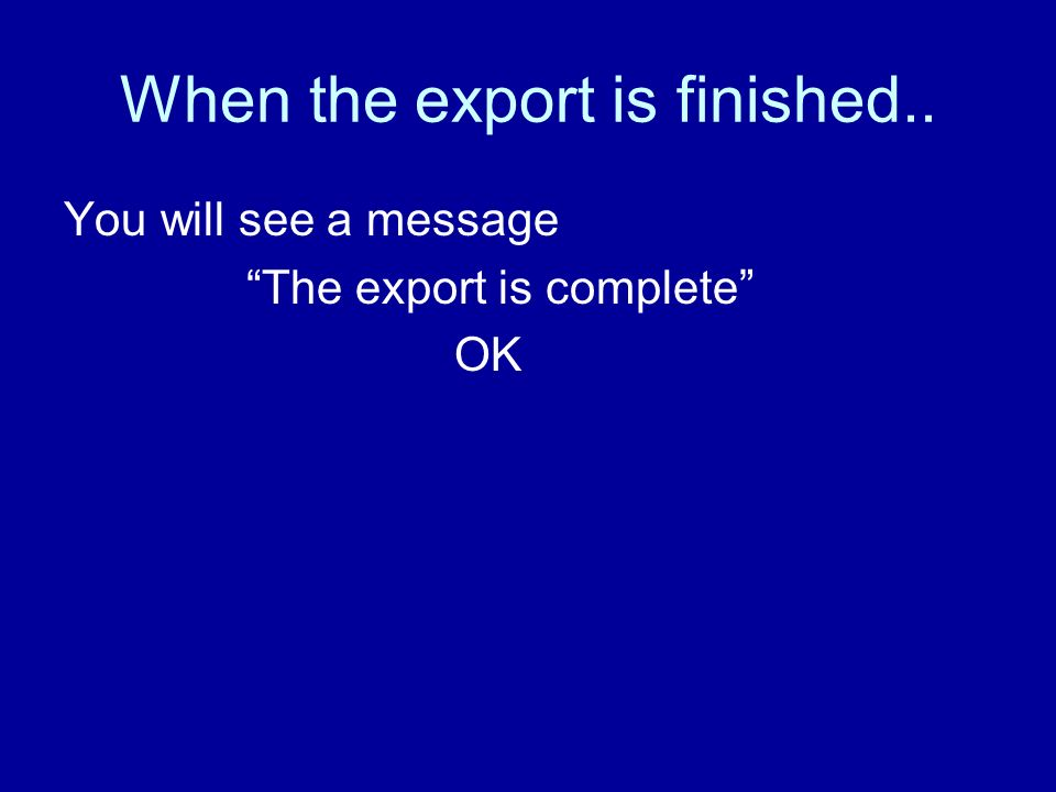 When the export is finished.. You will see a message The export is complete OK