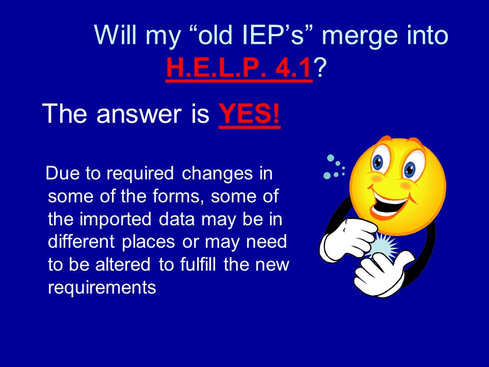 Will my old IEPs merge into H.E.L.P. 4.1. The answer is YES.