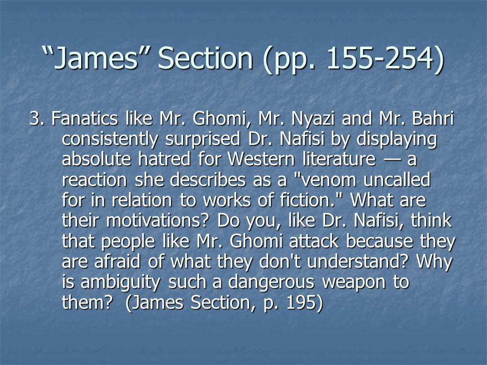 James Section (pp. 155-254) 3. Fanatics like Mr. Ghomi, Mr. Nyazi and Mr. Bahri consistently surprised Dr. Nafisi by displaying absolute hatred for We