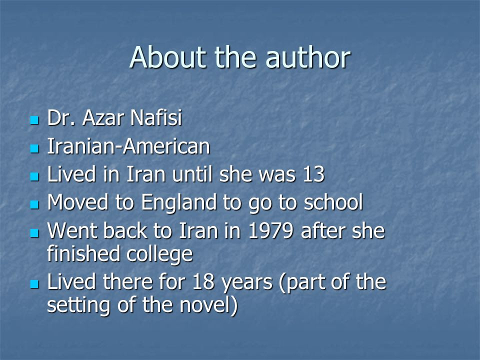 About the author Dr. Azar Nafisi Dr. Azar Nafisi Iranian-American Iranian-American Lived in Iran until she was 13 Lived in Iran until she was 13 Moved