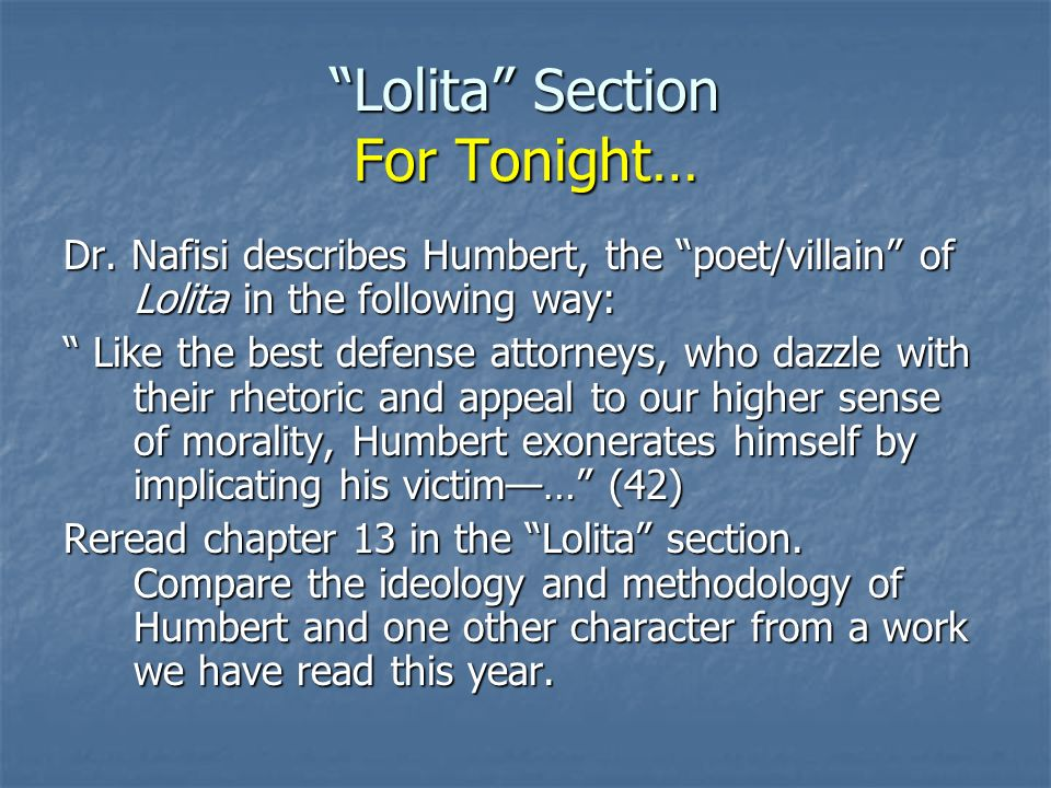 Lolita Section For Tonight… Dr. Nafisi describes Humbert, the poet/villain of Lolita in the following way: Like the best defense attorneys, who dazzle