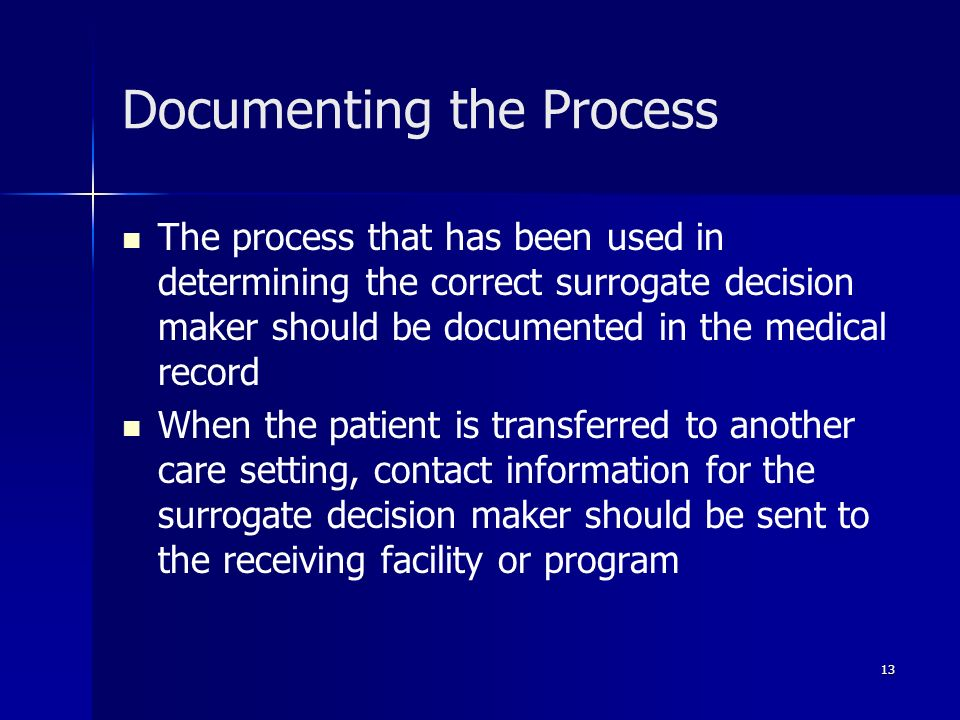 13 Documenting the Process The process that has been used in determining the correct surrogate decision maker should be documented in the medical reco