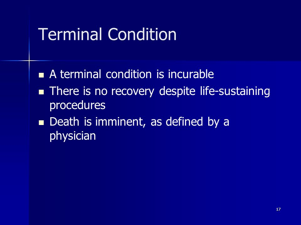 17 Terminal Condition A terminal condition is incurable There is no recovery despite life-sustaining procedures Death is imminent, as defined by a phy