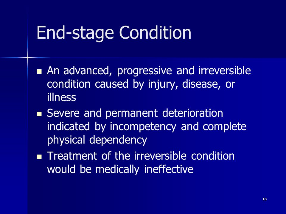 18 End-stage Condition An advanced, progressive and irreversible condition caused by injury, disease, or illness Severe and permanent deterioration in