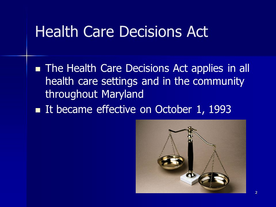 2 Health Care Decisions Act The Health Care Decisions Act applies in all health care settings and in the community throughout Maryland It became effec