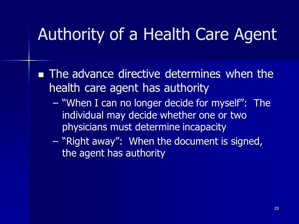 23 Authority of a Health Care Agent The advance directive determines when the health care agent has authority – –When I can no longer decide for mysel